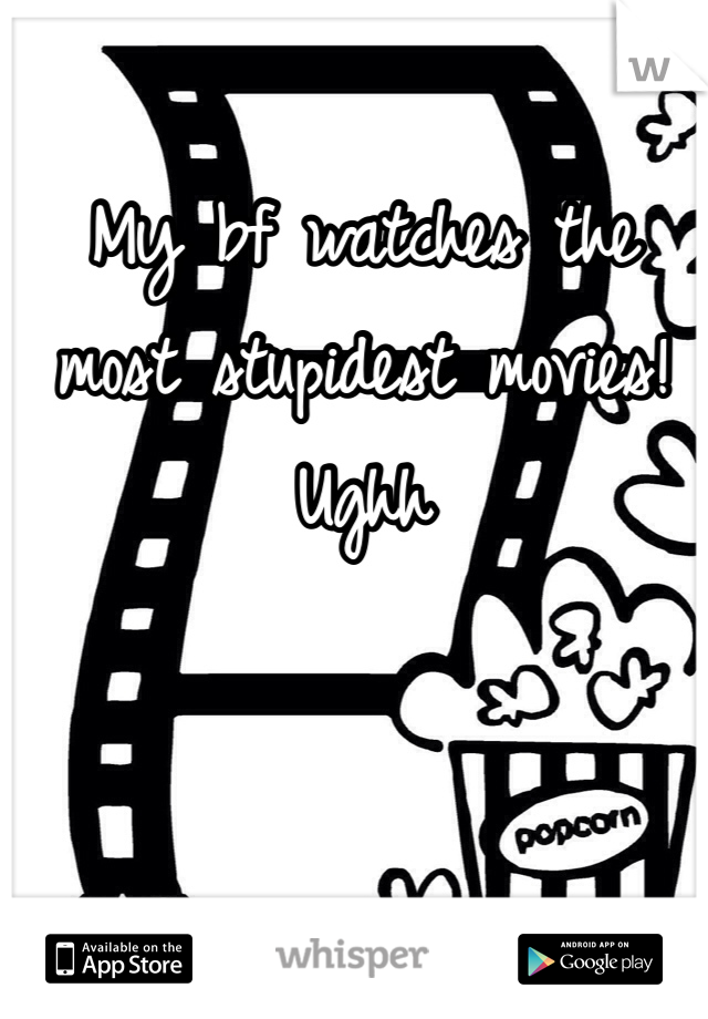 My bf watches the most stupidest movies! Ughh