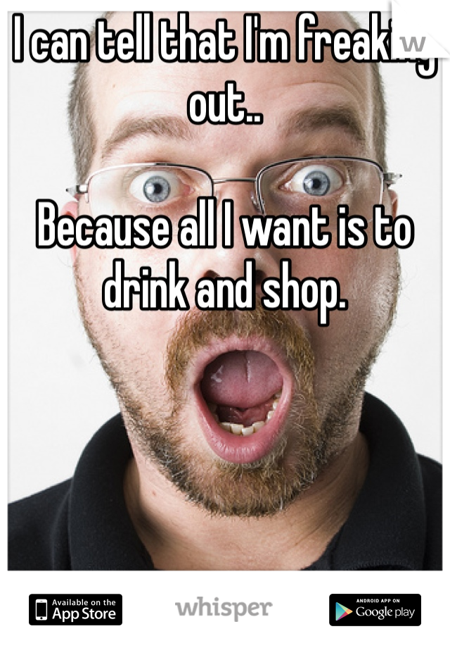 I can tell that I'm freaking out..  Because all I want is to drink and shop.