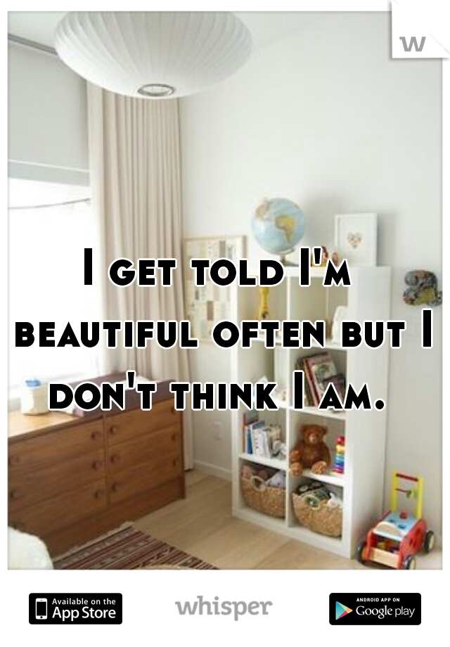 I get told I'm beautiful often but I don't think I am.