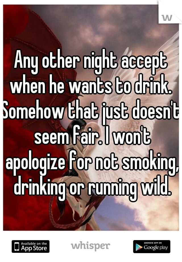 Any other night accept when he wants to drink.  Somehow that just doesn't seem fair. I won't apologize for not smoking, drinking or running wild.