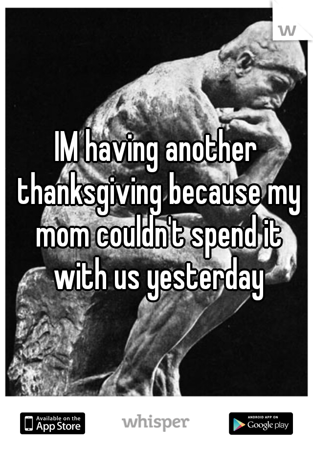 IM having another thanksgiving because my mom couldn't spend it with us yesterday