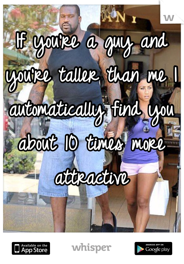 If you're a guy and you're taller than me I automatically find you about 10 times more attractive