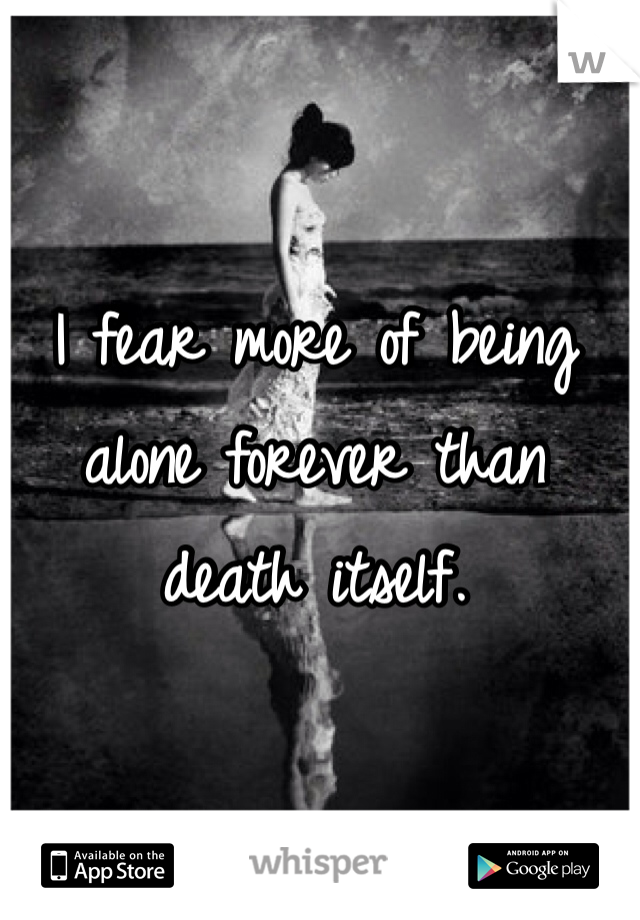I fear more of being alone forever than death itself.