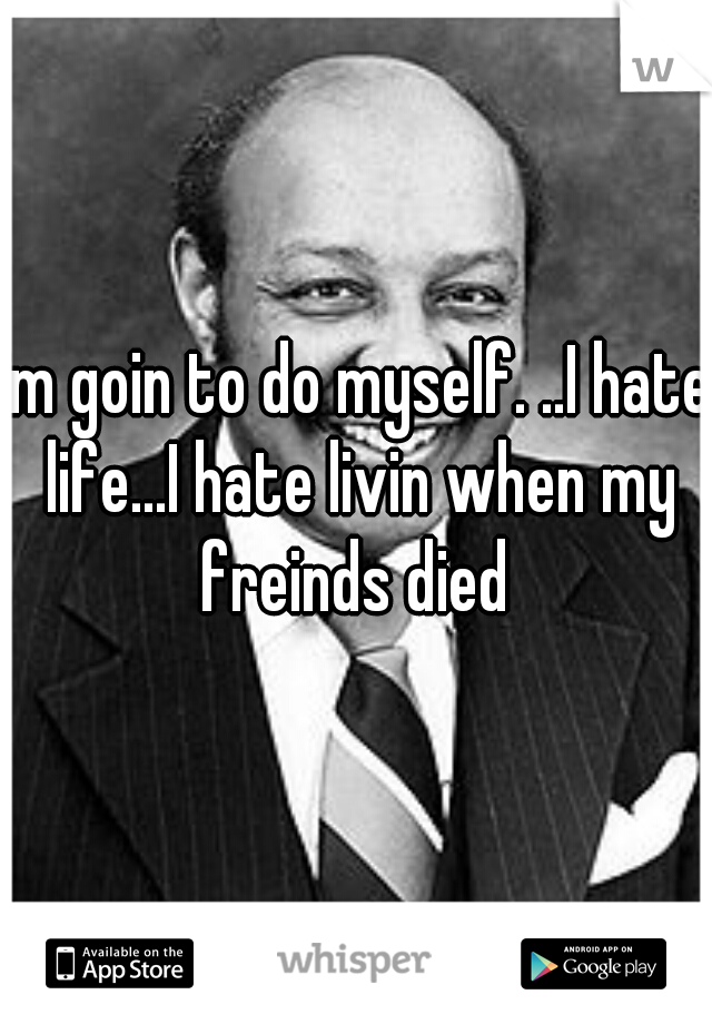 im goin to do myself. ..I hate life...I hate livin when my freinds died
