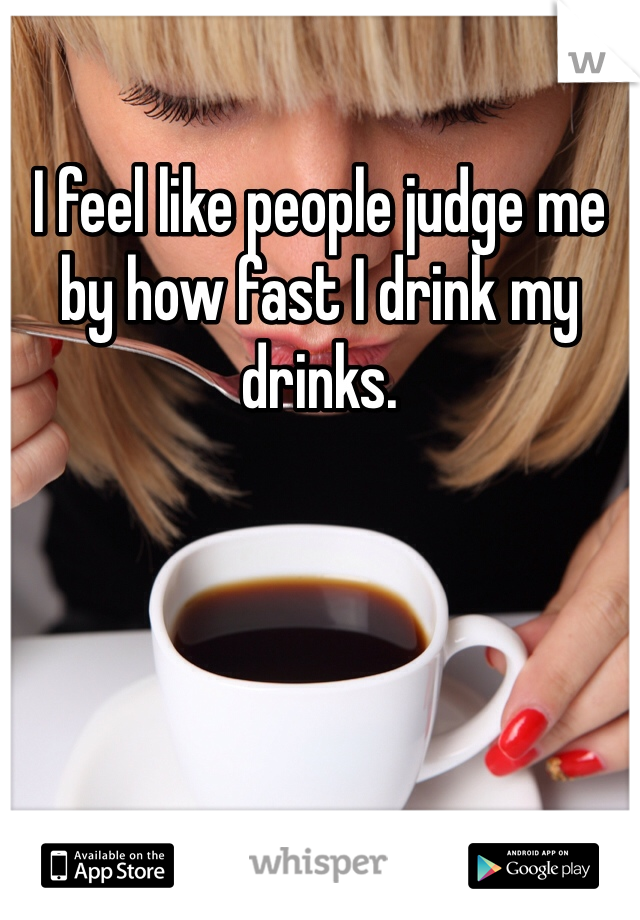 I feel like people judge me by how fast I drink my drinks.