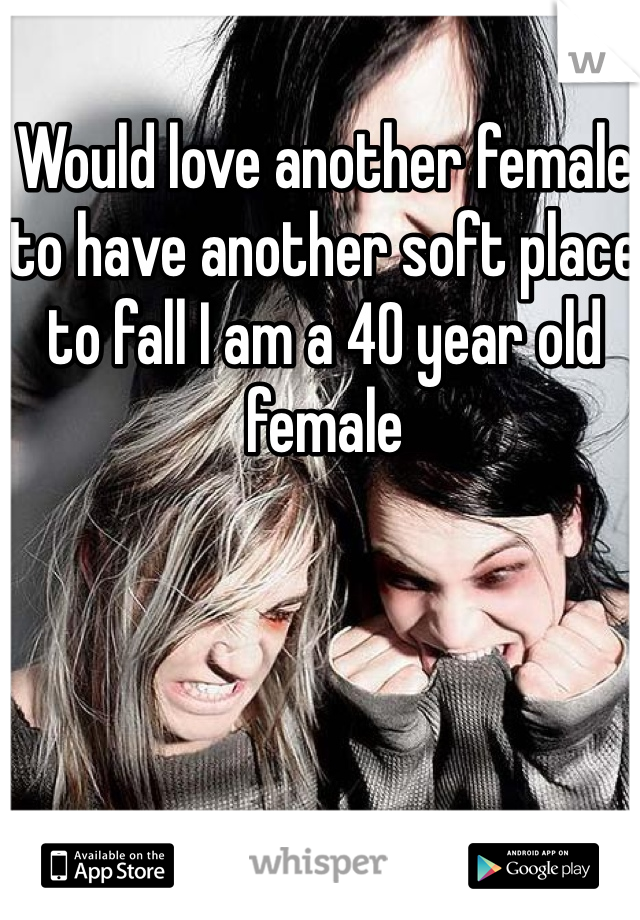 Would love another female to have another soft place to fall I am a 40 year old female