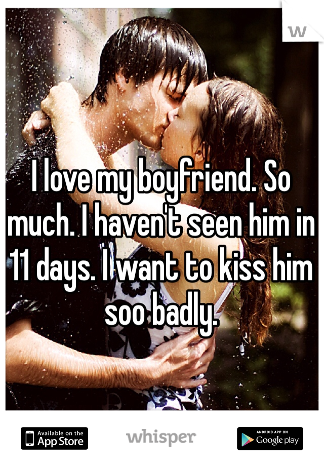 I love my boyfriend. So much. I haven't seen him in 11 days. I want to kiss him soo badly.