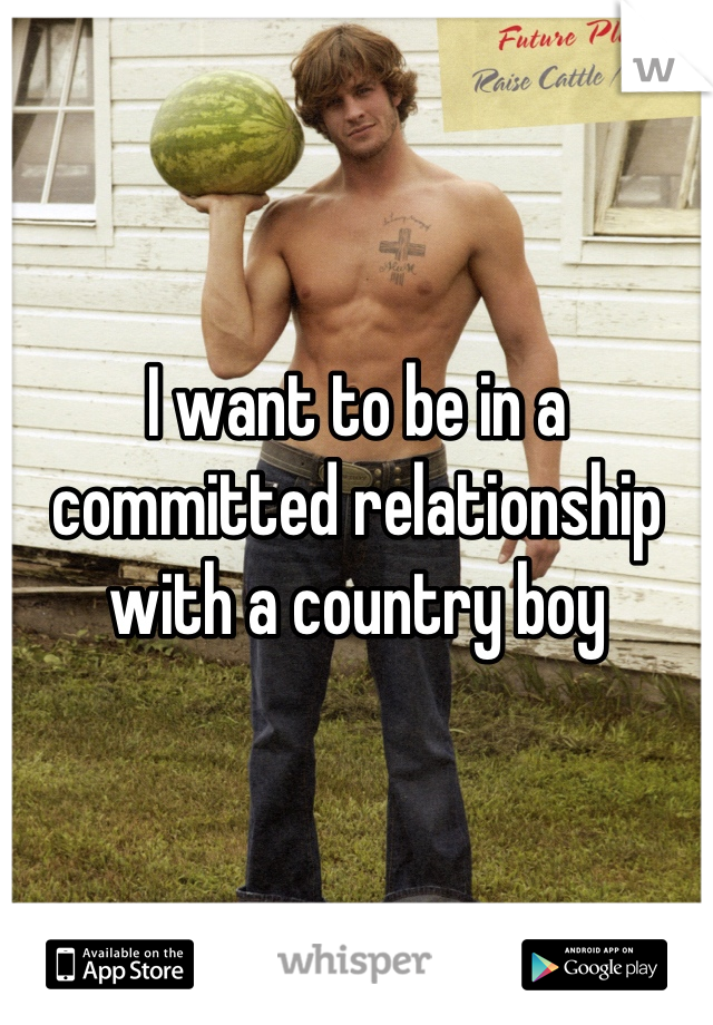 I want to be in a committed relationship with a country boy