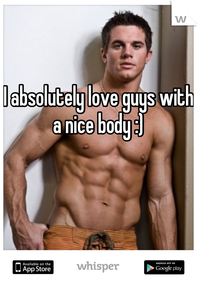 I absolutely love guys with a nice body :)