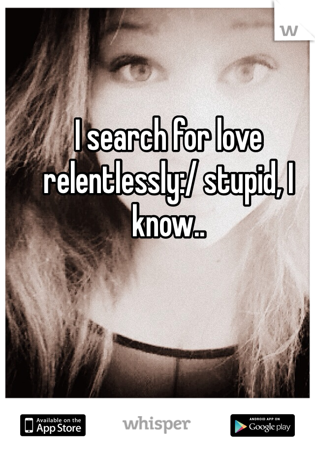 I search for love relentlessly:/ stupid, I know..