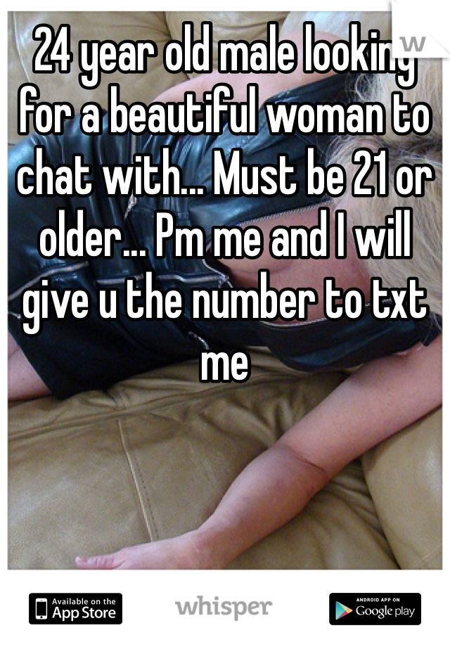 24 year old male looking for a beautiful woman to chat with... Must be 21 or older... Pm me and I will give u the number to txt me
