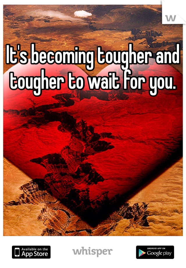 It's becoming tougher and tougher to wait for you.