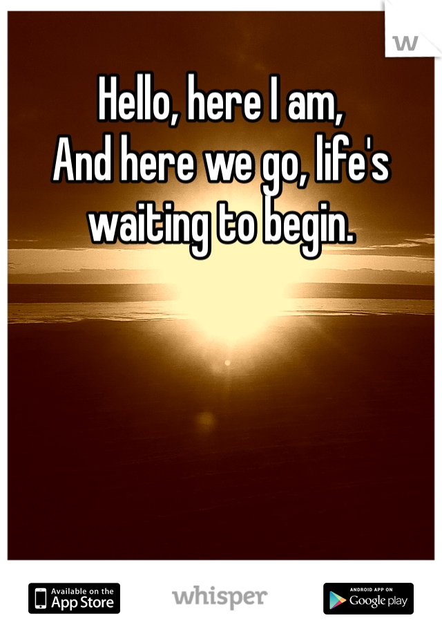 Hello, here I am, And here we go, life's waiting to begin.
