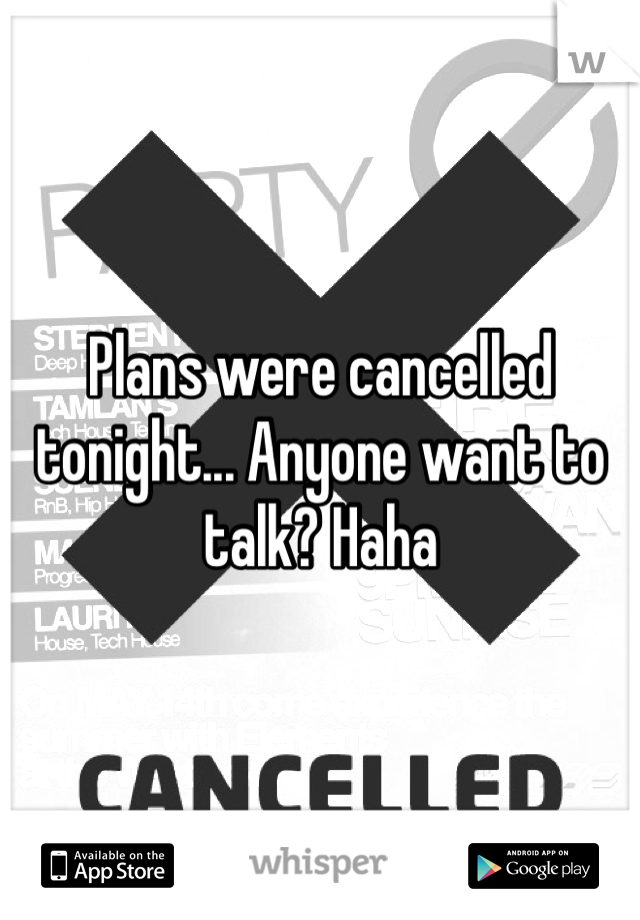 Plans were cancelled tonight... Anyone want to talk? Haha