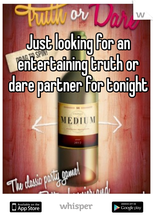 Just looking for an entertaining truth or dare partner for tonight
