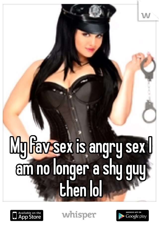 My fav sex is angry sex I am no longer a shy guy then lol