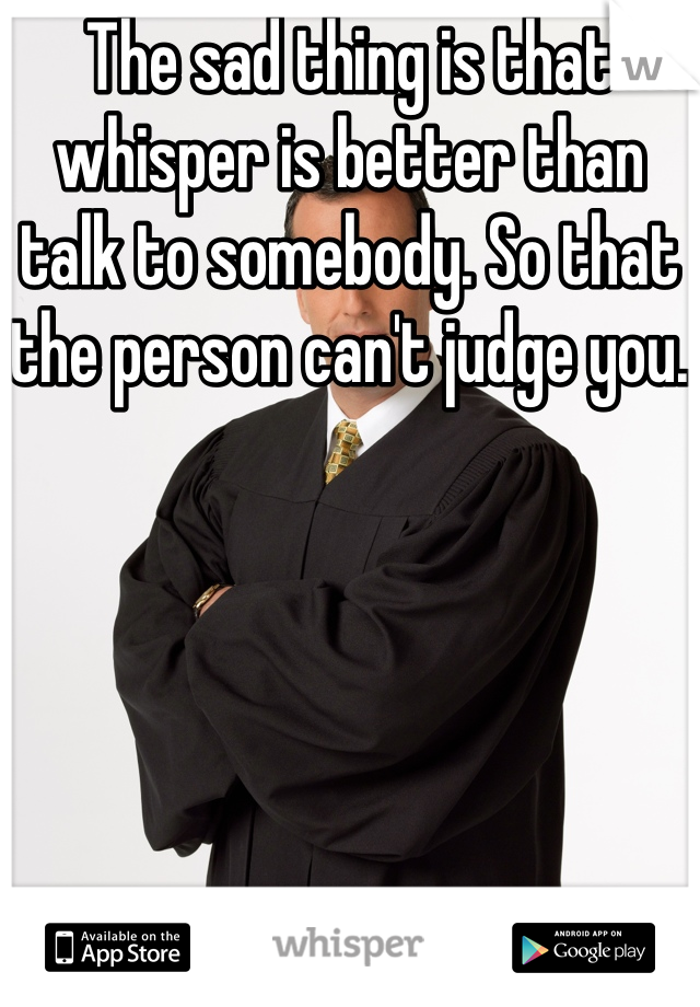 The sad thing is that whisper is better than talk to somebody. So that the person can't judge you.