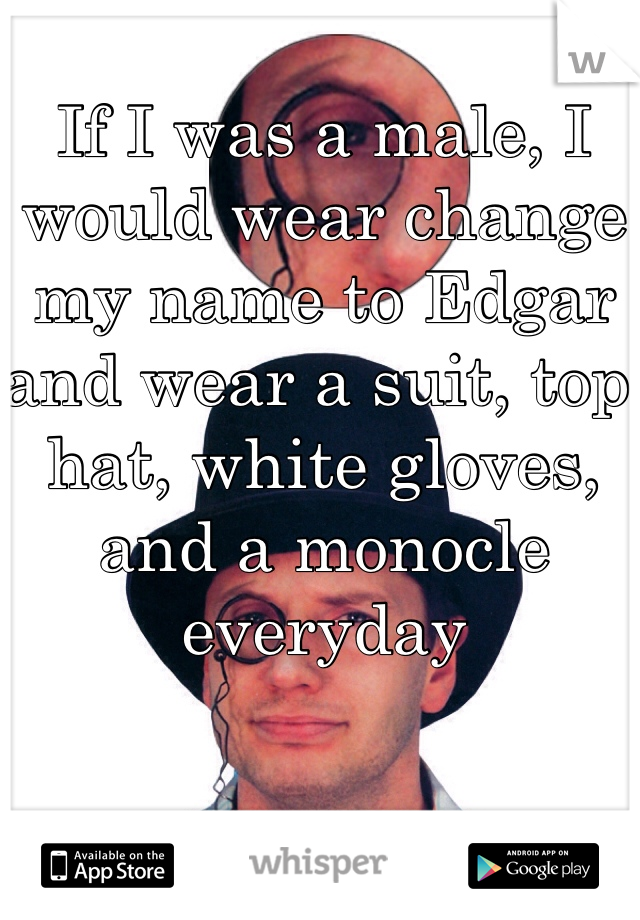 If I was a male, I would wear change my name to Edgar and wear a suit, top hat, white gloves, and a monocle everyday