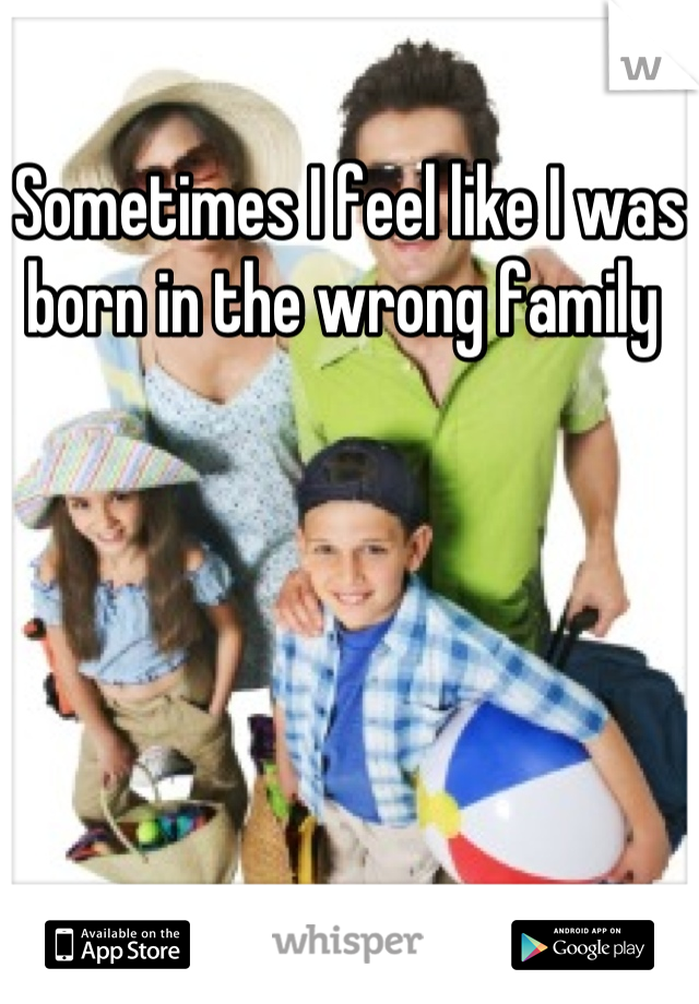 Sometimes I feel like I was born in the wrong family