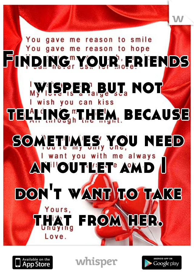 Finding your friends wisper but not telling them because sometimes you need an outlet amd I don't want to take that from her.