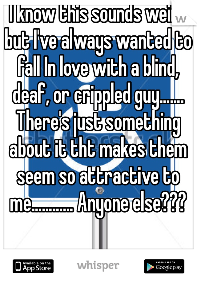 I know this sounds weird but I've always wanted to fall In love with a blind, deaf, or crippled guy....... There's just something about it tht makes them seem so attractive to me............ Anyone else???