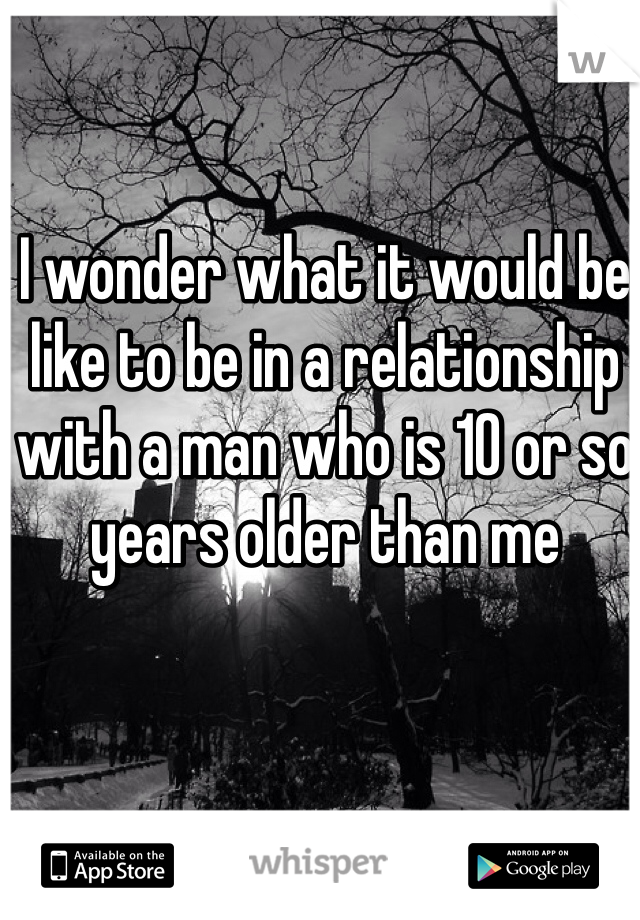 I wonder what it would be like to be in a relationship with a man who is 10 or so years older than me