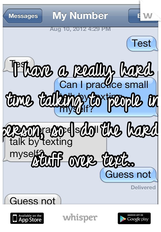 I have a really hard time talking to people in person, so I do the hard stuff over text..