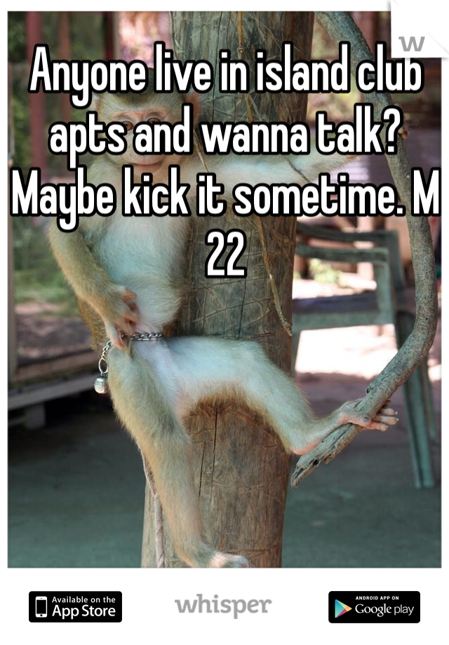Anyone live in island club apts and wanna talk? Maybe kick it sometime. M 22