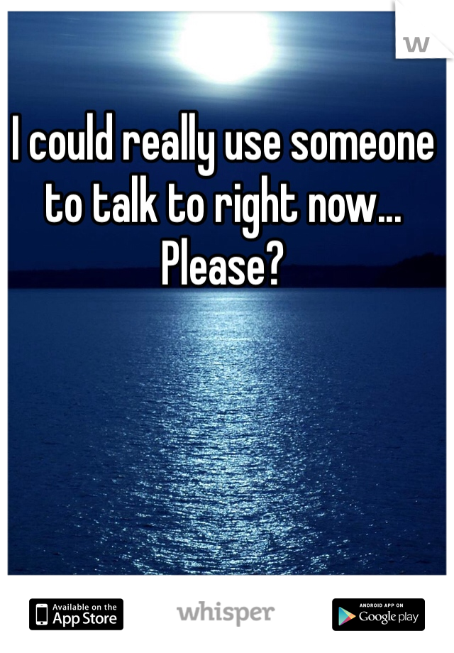 I could really use someone to talk to right now... Please?