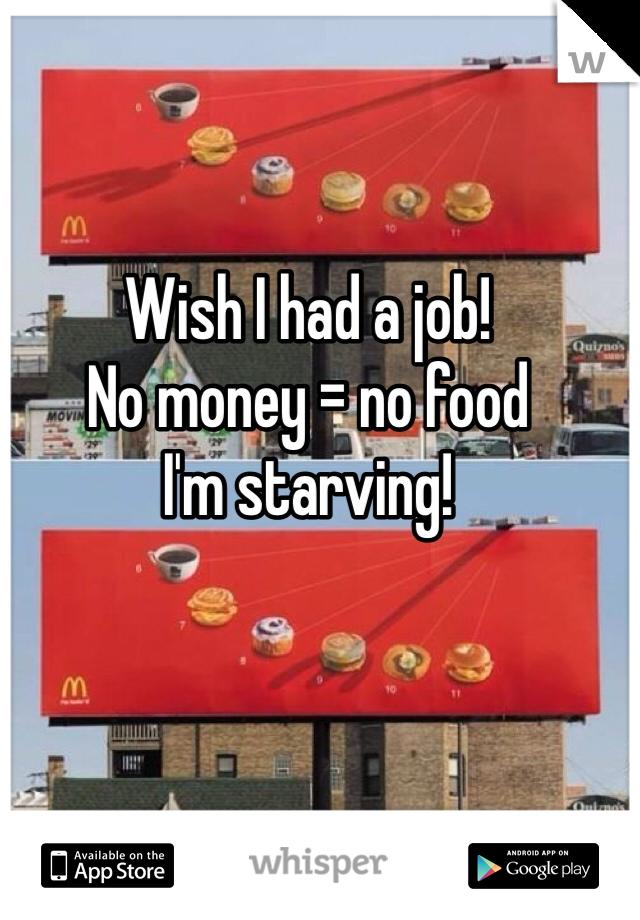 Wish I had a job! No money = no food I'm starving!