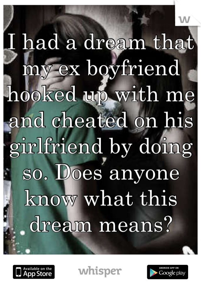 I had a dream that my ex boyfriend hooked up with me and cheated on his girlfriend by doing so. Does anyone know what this dream means?