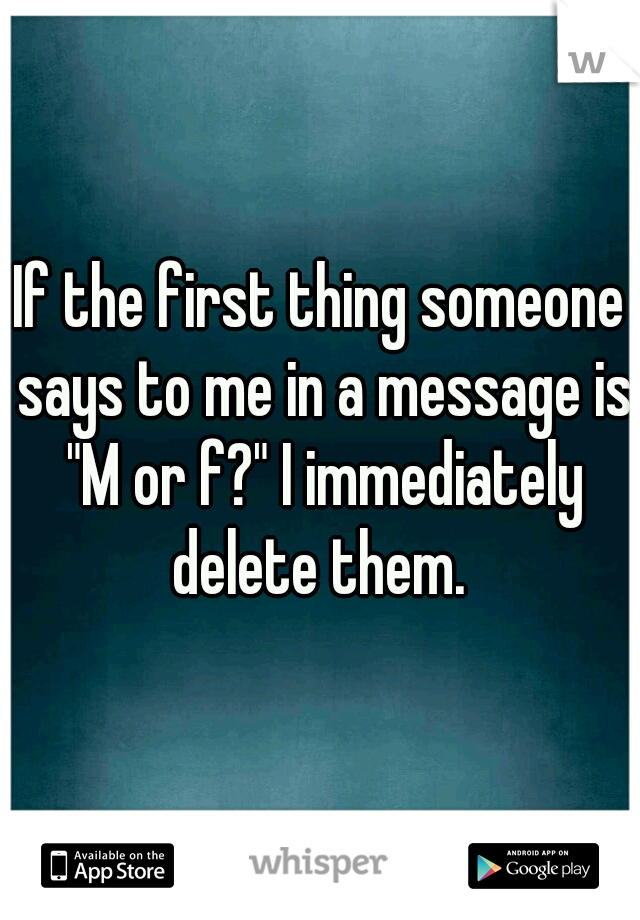 """If the first thing someone says to me in a message is """"M or f?"""" I immediately delete them."""