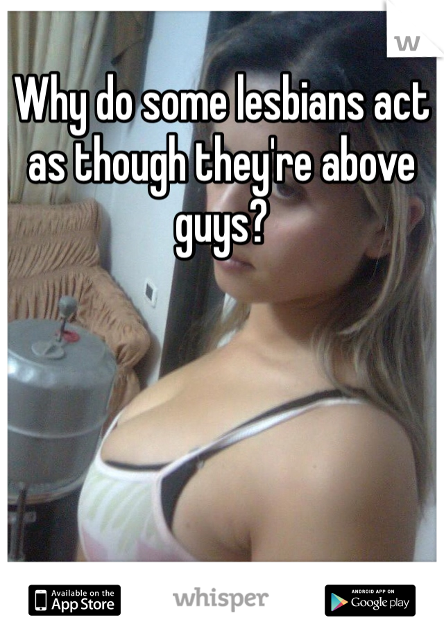Why do some lesbians act as though they're above guys?