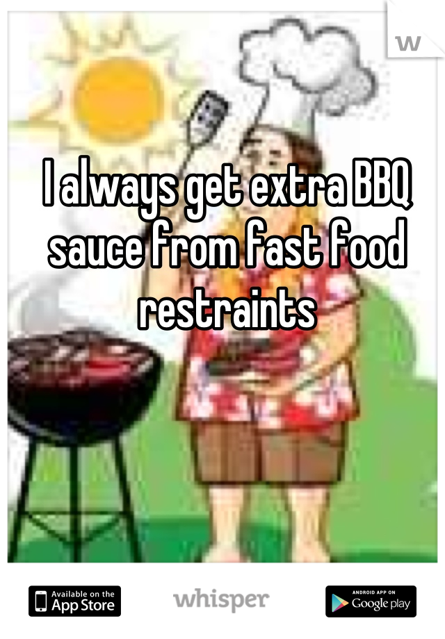 I always get extra BBQ sauce from fast food restraints