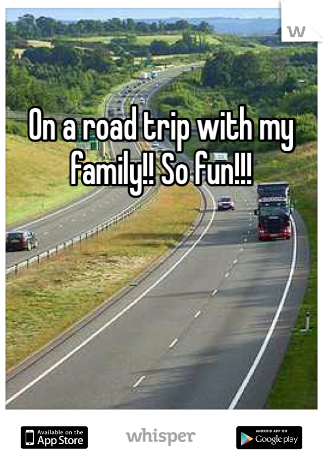 On a road trip with my family!! So fun!!!