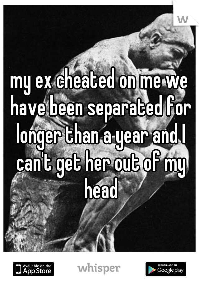 my ex cheated on me we have been separated for longer than a year and I can't get her out of my head