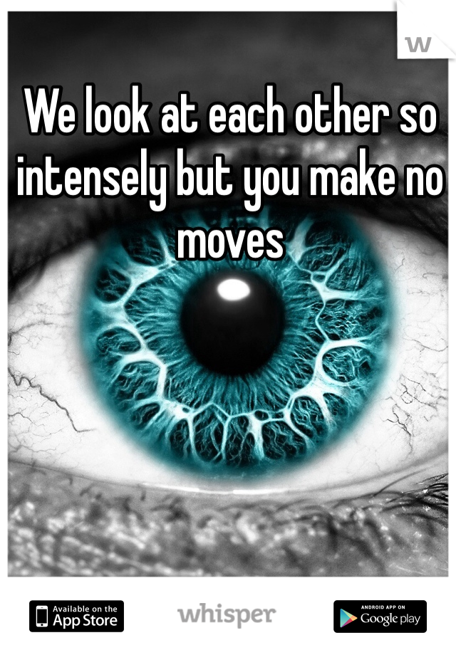 We look at each other so intensely but you make no moves