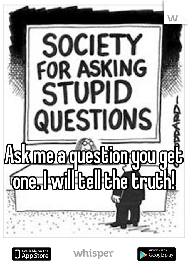 Ask me a question you get one. I will tell the truth!