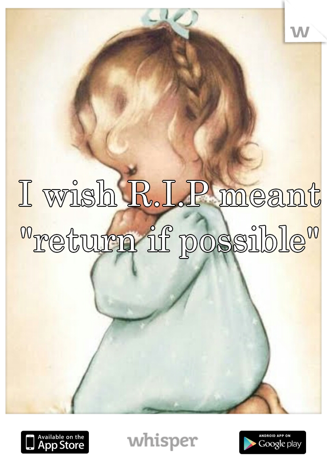"""I wish R.I.P meant """"return if possible"""""""