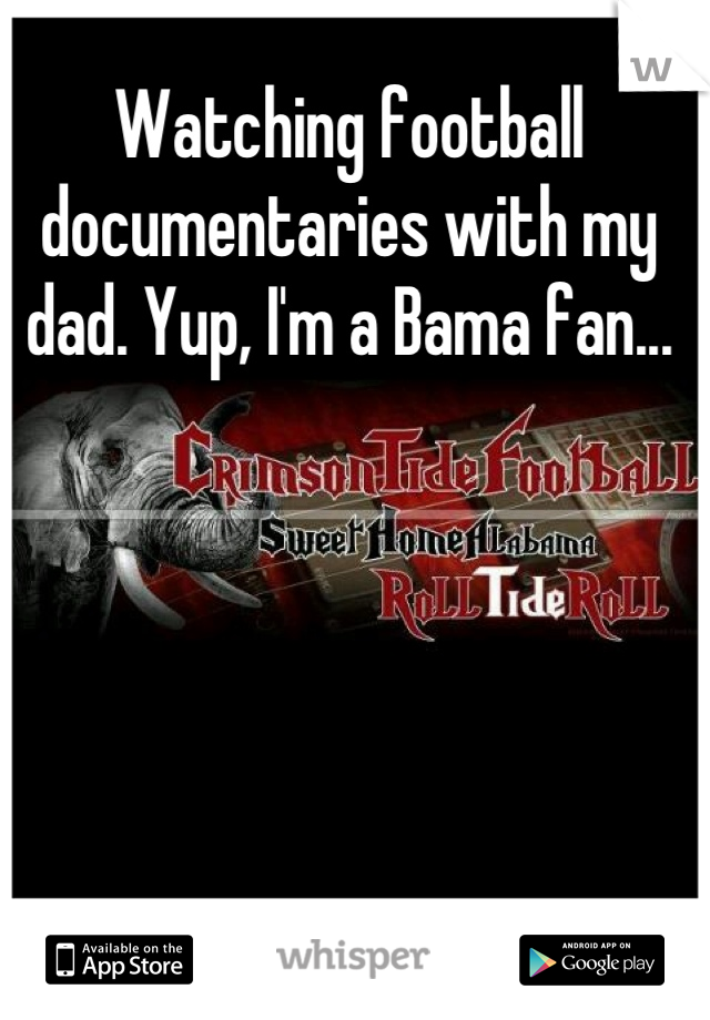 Watching football documentaries with my dad. Yup, I'm a Bama fan...