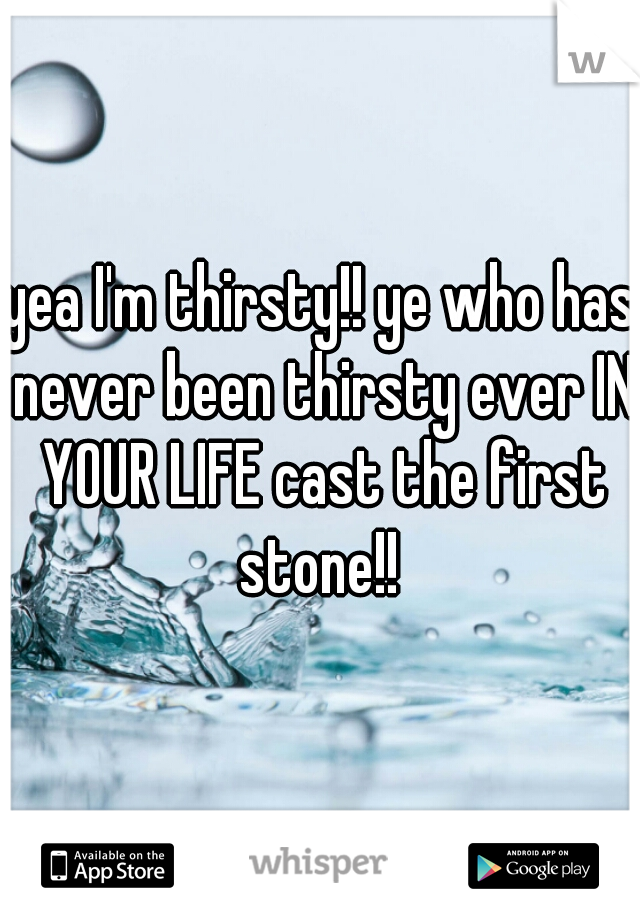 yea I'm thirsty!! ye who has never been thirsty ever IN YOUR LIFE cast the first stone!!