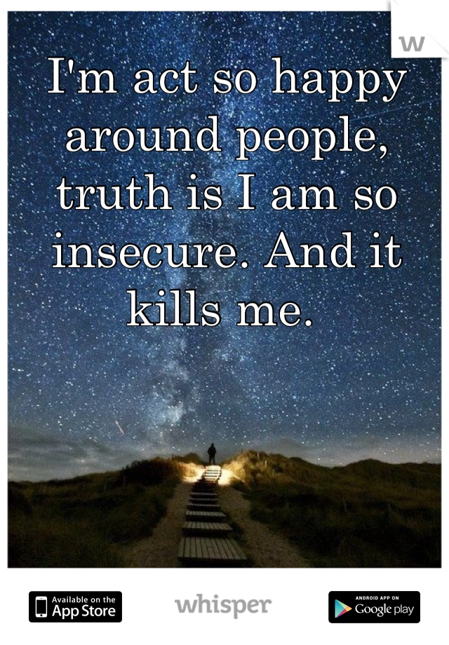 I'm act so happy around people, truth is I am so insecure. And it kills me.