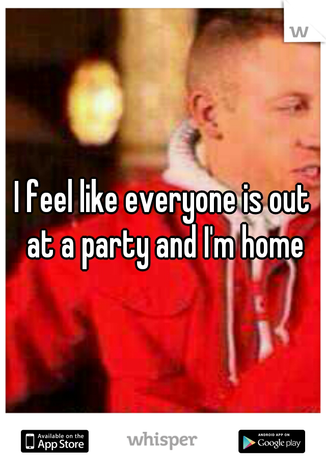 I feel like everyone is out at a party and I'm home