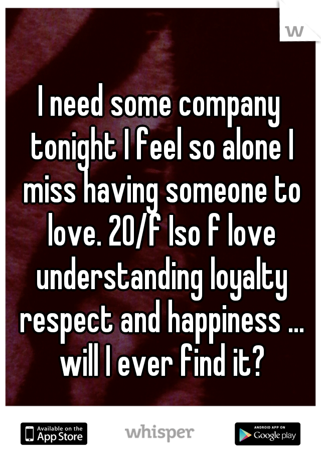 I need some company tonight I feel so alone I miss having someone to love. 20/f Iso f love understanding loyalty respect and happiness ... will I ever find it?