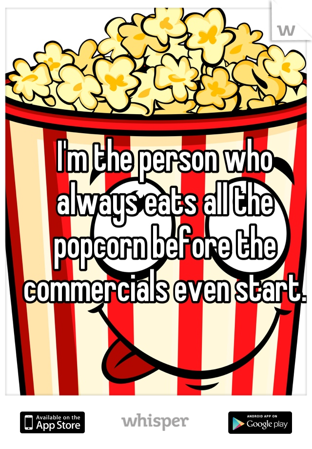 I'm the person who always eats all the popcorn before the commercials even start.