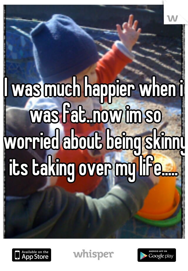 I was much happier when i was fat..now im so worried about being skinny its taking over my life.....