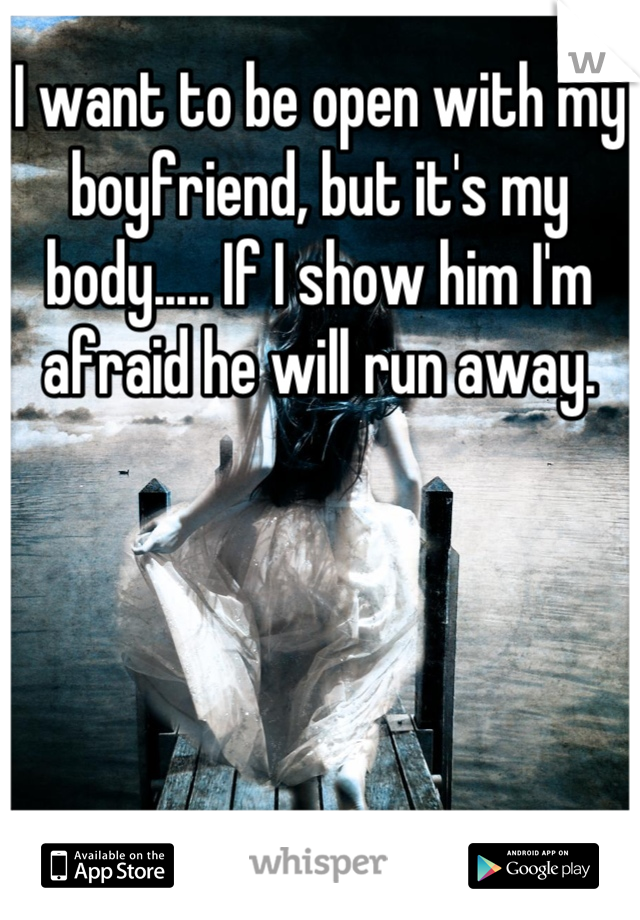 I want to be open with my boyfriend, but it's my body..... If I show him I'm afraid he will run away.