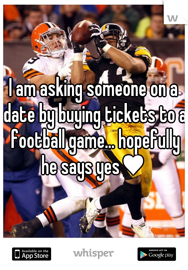 I am asking someone on a date by buying tickets to a football game... hopefully he says yes♥