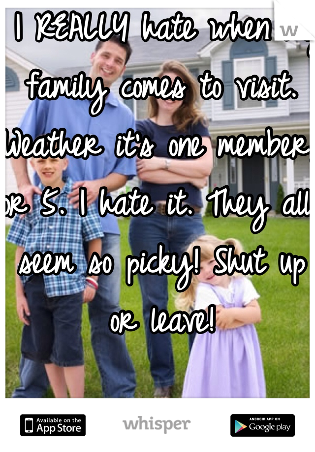 I REALLY hate when my family comes to visit. Weather it's one member, or 5. I hate it. They all seem so picky! Shut up or leave!