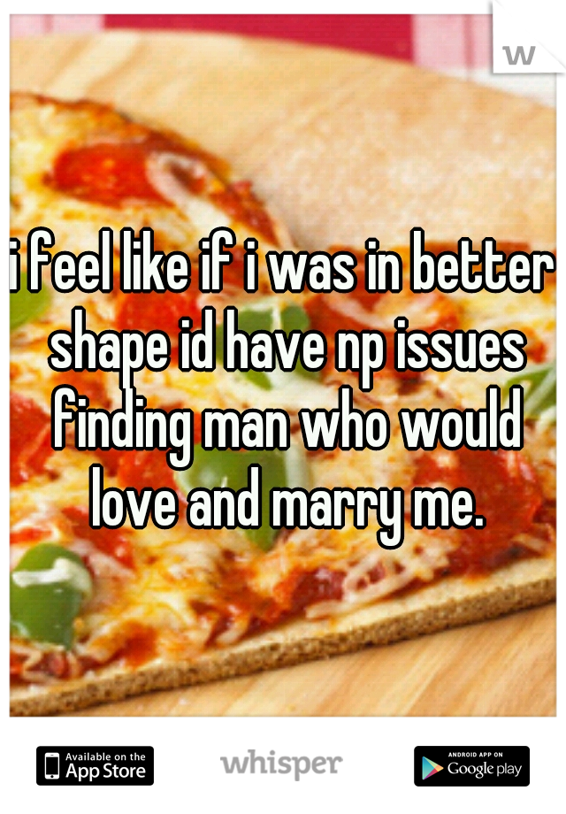 i feel like if i was in better shape id have np issues finding man who would love and marry me.